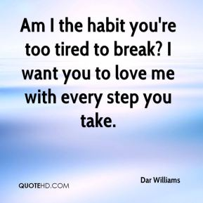 Am I the habit you're too tired to break? I want you to love me with every step you take.