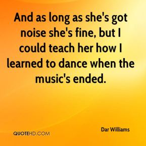 Dar Williams - And as long as she's got noise she's fine, but I could teach her how I learned to dance when the music's ended.