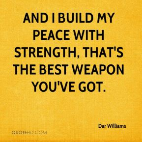 And I build my peace with strength, that's the best weapon you've got.