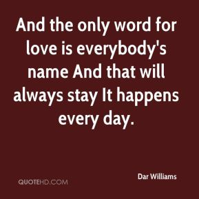 And the only word for love is everybody's name And that will always stay It happens every day.