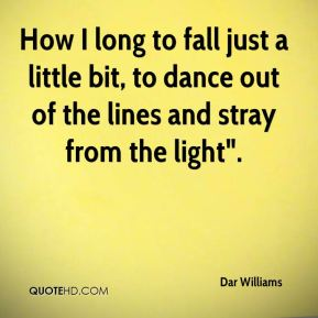 "How I long to fall just a little bit, to dance out of the lines and stray from the light""."