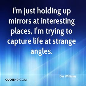 I'm just holding up mirrors at interesting places, I'm trying to capture life at strange angles.
