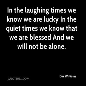 In the laughing times we know we are lucky In the quiet times we know that we are blessed And we will not be alone.