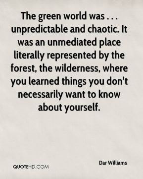 The green world was . . . unpredictable and chaotic. It was an unmediated place literally represented by the forest, the wilderness, where you learned things you don't necessarily want to know about yourself.