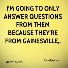 Darrell Jackson - I'm going to only answer questions from them because they're from Gainesville.
