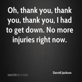 Darrell Jackson - Oh, thank you, thank you, thank you, I had to get down. No more injuries right now.
