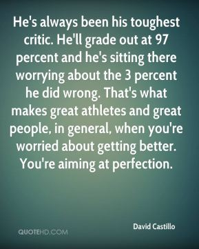 David Castillo - He's always been his toughest critic. He'll grade out at 97 percent and he's sitting there worrying about the 3 percent he did wrong. That's what makes great athletes and great people, in general, when you're worried about getting better. You're aiming at perfection.