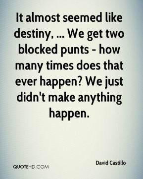 David Castillo - It almost seemed like destiny, ... We get two blocked punts - how many times does that ever happen? We just didn't make anything happen.