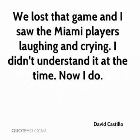 David Castillo - We lost that game and I saw the Miami players laughing and crying. I didn't understand it at the time. Now I do.