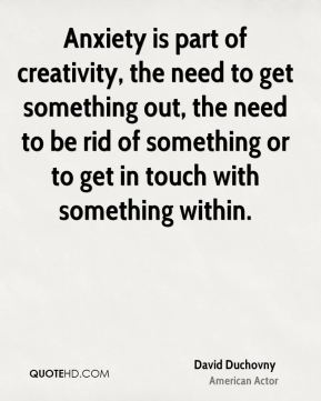 David Duchovny - Anxiety is part of creativity, the need to get something out, the need to be rid of something or to get in touch with something within.