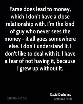 David Duchovny - Fame does lead to money, which I don't have a close relationship with. I'm the kind of guy who never sees the money - it all goes somewhere else. I don't understand it, I don't like to deal with it. I have a fear of not having it, because I grew up without it.