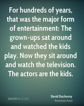 For hundreds of years, that was the major form of entertainment: The grown-ups sat around and watched the kids play. Now they sit around and watch the television. The actors are the kids.
