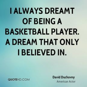 David Duchovny - I always dreamt of being a basketball player. A dream that only I believed in.