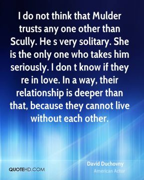 David Duchovny - I do not think that Mulder trusts any one other than Scully. He s very solitary. She is the only one who takes him seriously. I don t know if they re in love. In a way, their relationship is deeper than that, because they cannot live without each other.