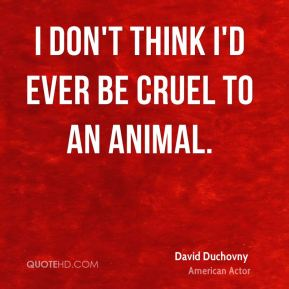 I don't think I'd ever be cruel to an animal.