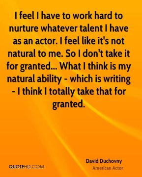 David Duchovny - I feel I have to work hard to nurture whatever talent I have as an actor. I feel like it's not natural to me. So I don't take it for granted... What I think is my natural ability - which is writing - I think I totally take that for granted.