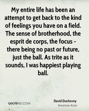 David Duchovny - My entire life has been an attempt to get back to the kind of feelings you have on a field. The sense of brotherhood, the esprit de corps, the focus - there being no past or future, just the ball. As trite as it sounds, I was happiest playing ball.