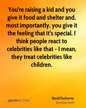 David Duchovny - You're raising a kid and you give it food and shelter and, most importantly, you give it the feeling that it's special. I think people react to celebrities like that - I mean, they treat celebrities like children.