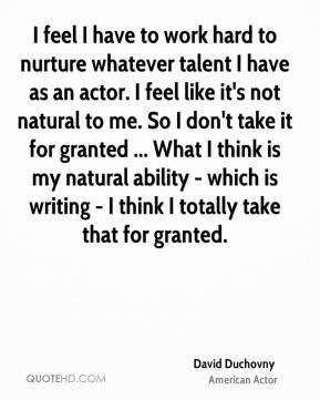 David Duchovny - I feel I have to work hard to nurture whatever talent I have as an actor. I feel like it's not natural to me. So I don't take it for granted ... What I think is my natural ability - which is writing - I think I totally take that for granted.