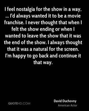 I feel nostalgia for the show in a way, ... I'd always wanted it to be a movie franchise. I never thought that when I felt the show ending or when I wanted to leave the show that it was the end of the show. I always thought that it was a natural for the screen. I'm happy to go back and continue it that way.
