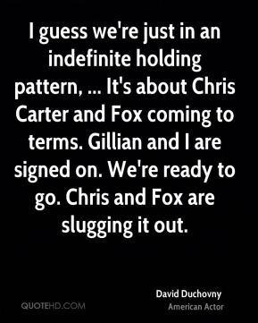 David Duchovny - I guess we're just in an indefinite holding pattern, ... It's about Chris Carter and Fox coming to terms. Gillian and I are signed on. We're ready to go. Chris and Fox are slugging it out.
