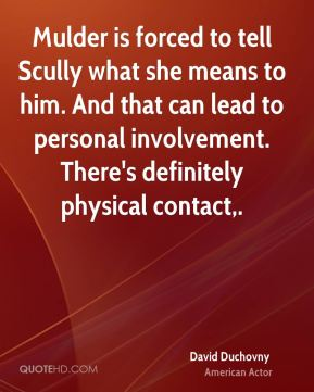 David Duchovny - Mulder is forced to tell Scully what she means to him. And that can lead to personal involvement. There's definitely physical contact.