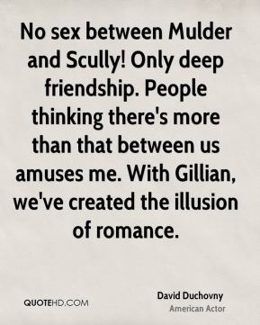 No sex between Mulder and Scully! Only deep friendship. People thinking there's more than that between us amuses me. With Gillian, we've created the illusion of romance.