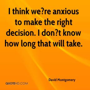 I think we?re anxious to make the right decision. I don?t know how long that will take.