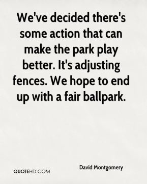 We've decided there's some action that can make the park play better. It's adjusting fences. We hope to end up with a fair ballpark.