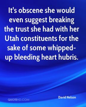 David Nelson - It's obscene she would even suggest breaking the trust she had with her Utah constituents for the sake of some whipped-up bleeding heart hubris.