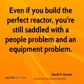 David R. Brower - Even if you build the perfect reactor, you're still saddled with a people problem and an equipment problem.