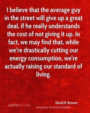 I believe that the average guy in the street will give up a great deal, if he really understands the cost of not giving it up. In fact, we may find that, while we're drastically cutting our energy consumption, we're actually raising our standard of living.