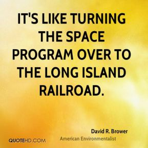 David R. Brower - It's like turning the space program over to the Long Island Railroad.