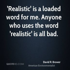 David R. Brower - 'Realistic' is a loaded word for me. Anyone who uses the word 'realistic' is all bad.