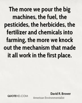 David R. Brower - The more we pour the big machines, the fuel, the pesticides, the herbicides, the fertilizer and chemicals into farming, the more we knock out the mechanism that made it all work in the first place.