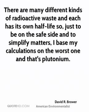 David R. Brower - There are many different kinds of radioactive waste and each has its own half-life so, just to be on the safe side and to simplify matters, I base my calculations on the worst one and that's plutonium.