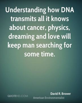 David R. Brower - Understanding how DNA transmits all it knows about cancer, physics, dreaming and love will keep man searching for some time.