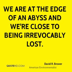 David R. Brower - We are at the edge of an abyss and we're close to being irrevocably lost.