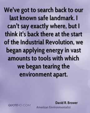David R. Brower - We've got to search back to our last known safe landmark. I can't say exactly where, but I think it's back there at the start of the Industrial Revolution, we began applying energy in vast amounts to tools with which we began tearing the environment apart.