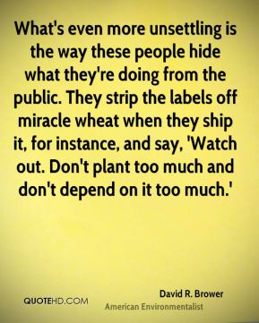 What's even more unsettling is the way these people hide what they're doing from the public. They strip the labels off miracle wheat when they ship it, for instance, and say, 'Watch out. Don't plant too much and don't depend on it too much.'