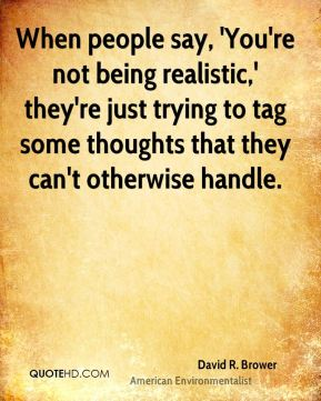 David R. Brower - When people say, 'You're not being realistic,' they're just trying to tag some thoughts that they can't otherwise handle.