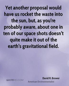 David R. Brower - Yet another proposal would have us rocket the waste into the sun, but, as you're probably aware, about one in ten of our space shots doesn't quite make it out of the earth's gravitational field.
