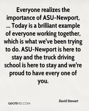 Everyone realizes the importance of ASU-Newport, ... Today is a brilliant example of everyone working together, which is what we've been trying to do. ASU-Newport is here to stay and the truck driving school is here to stay and we're proud to have every one of you.