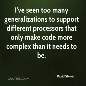David Stewart - I've seen too many generalizations to support different processors that only make code more complex than it needs to be.