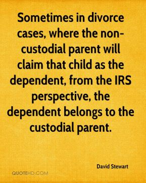 David Stewart - Sometimes in divorce cases, where the non-custodial parent will claim that child as the dependent, from the IRS perspective, the dependent belongs to the custodial parent.