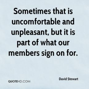 Sometimes that is uncomfortable and unpleasant, but it is part of what our members sign on for.