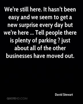 We're still here. It hasn't been easy and we seem to get a new surprise every day but we're here ... Tell people there is plenty of parking ? just about all of the other businesses have moved out.