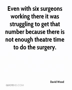 Even with six surgeons working there it was struggling to get that number because there is not enough theatre time to do the surgery.