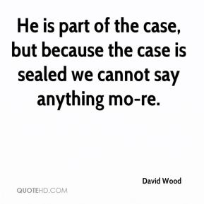 David Wood - He is part of the case, but because the case is sealed we cannot say anything mo-re.