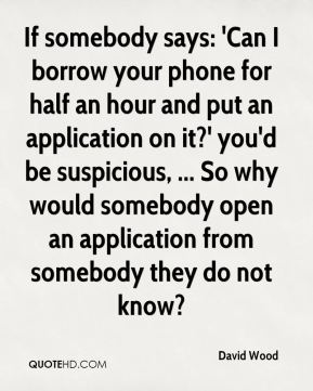 David Wood - If somebody says: 'Can I borrow your phone for half an hour and put an application on it?' you'd be suspicious, ... So why would somebody open an application from somebody they do not know?